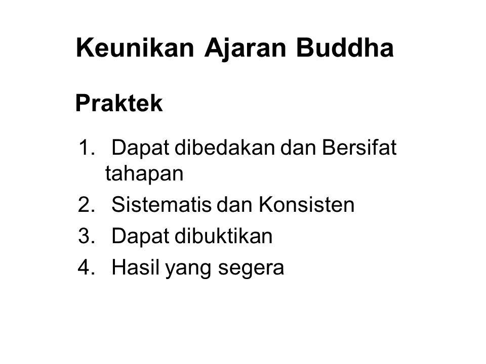 Keunikan Ajaran Buddha Praktek 1. Dapat dibedakan dan Bersifat tahapan 2. Sistematis dan Konsisten 3. Dapat dibuktikan 4. Hasil yang segera