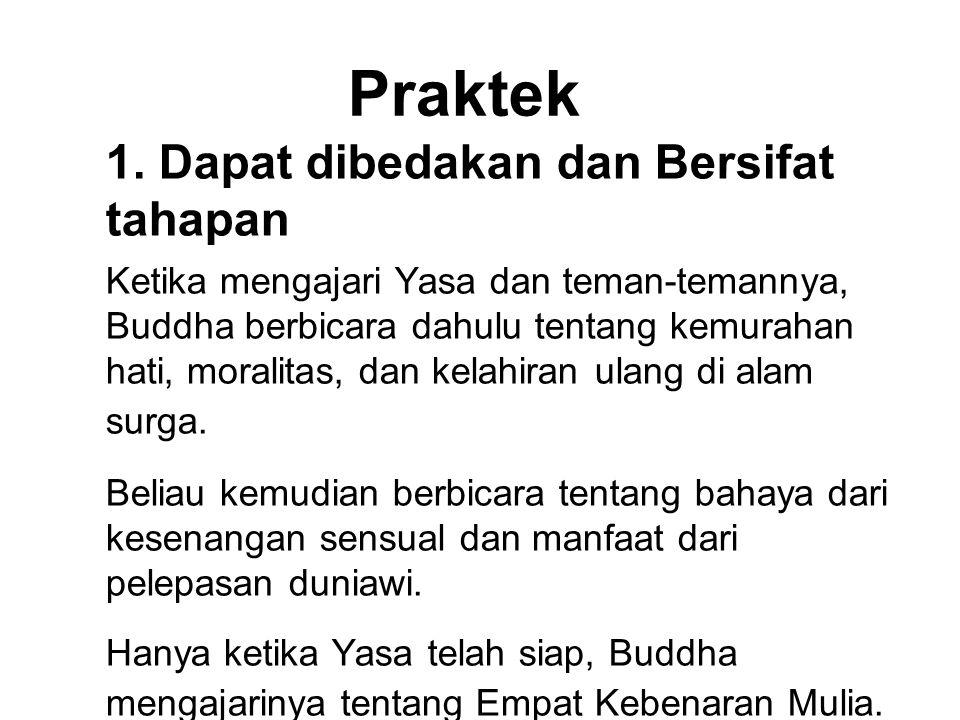 Praktek 1. Dapat dibedakan dan Bersifat tahapan Ketika mengajari Yasa dan teman-temannya, Buddha berbicara dahulu tentang kemurahan hati, moralitas, d