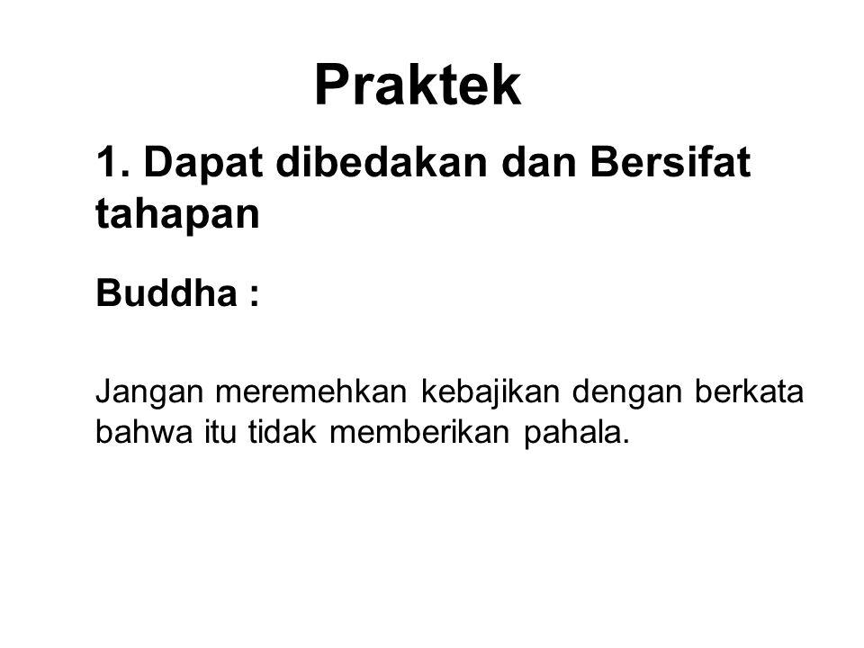 Praktek 1. Dapat dibedakan dan Bersifat tahapan Buddha : Jangan meremehkan kebajikan dengan berkata bahwa itu tidak memberikan pahala. By each drop of