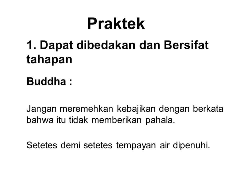 Praktek 1. Dapat dibedakan dan Bersifat tahapan Buddha : Jangan meremehkan kebajikan dengan berkata bahwa itu tidak memberikan pahala. Setetes demi se