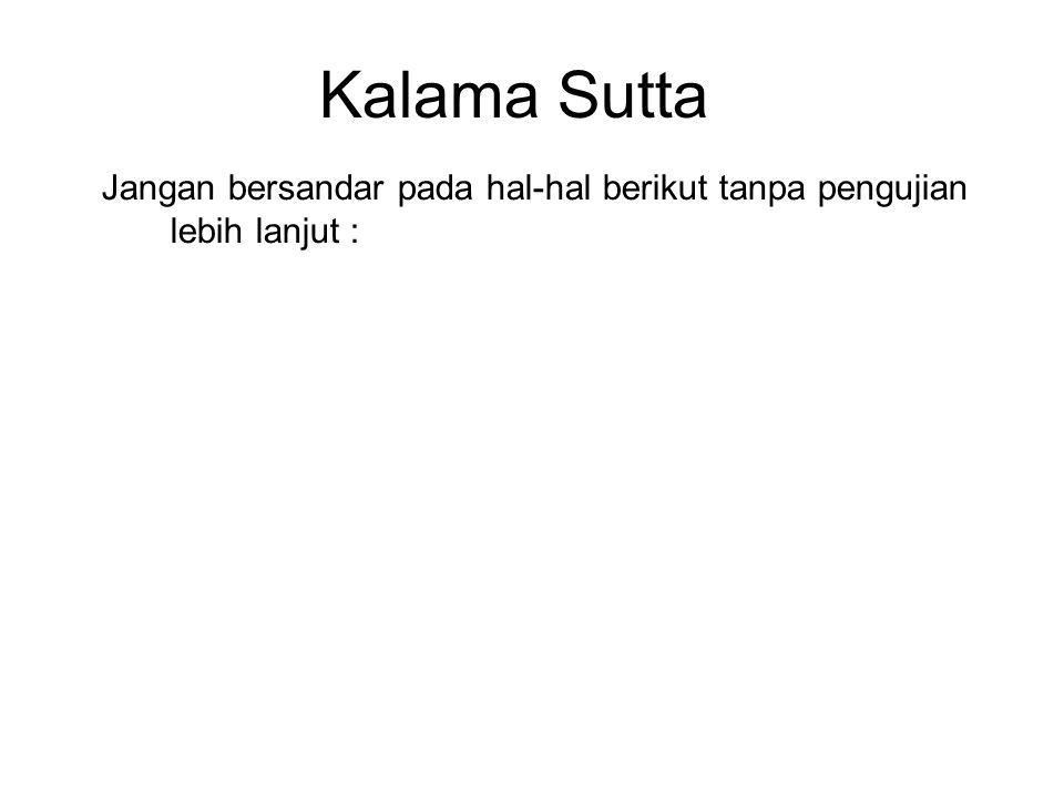 Kalama Sutta Jangan bersandar pada hal-hal berikut tanpa pengujian lebih lanjut :