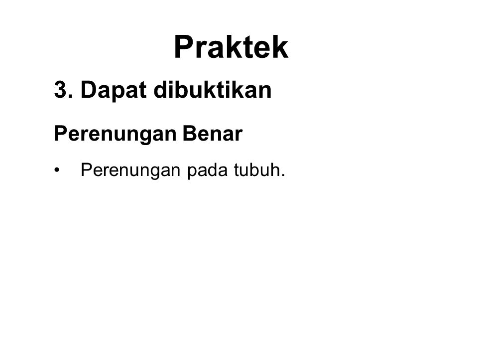 Praktek 3. Dapat dibuktikan Perenungan Benar •Perenungan pada tubuh. •Be aware of feelings. •Be aware of the mind. •Be aware of the Dhamma.