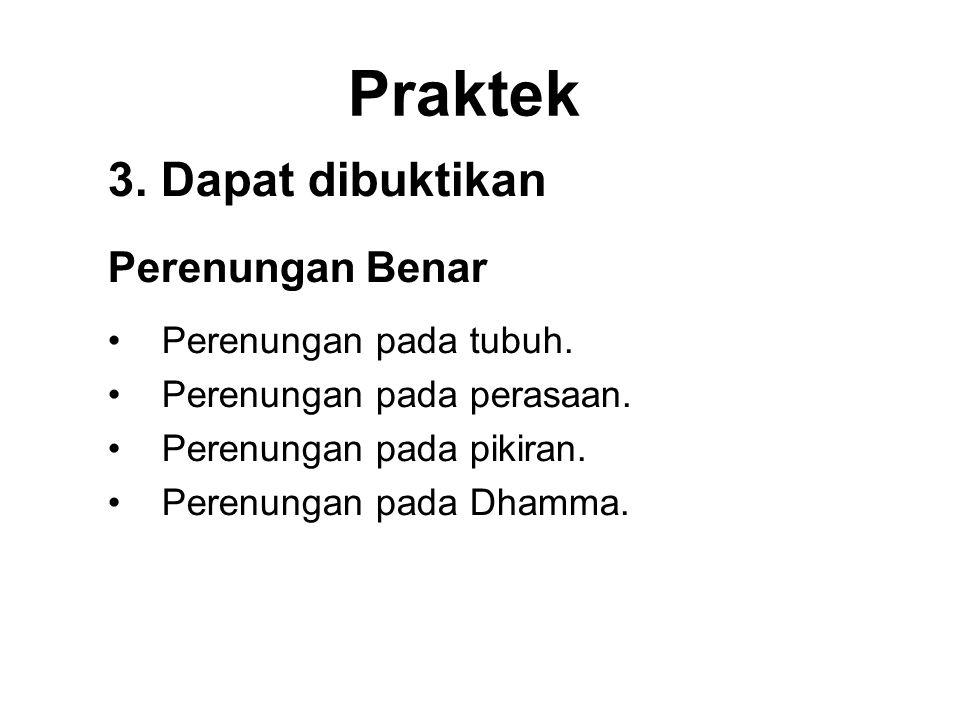 Praktek 3. Dapat dibuktikan Perenungan Benar •Perenungan pada tubuh. •Perenungan pada perasaan. •Perenungan pada pikiran. •Perenungan pada Dhamma.