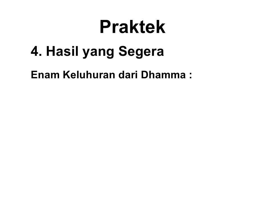 Praktek 4. Hasil yang Segera Enam Keluhuran dari Dhamma : 1.Svakkhato Bhagavata Dhammo – Discovered and well expounded by the Buddha. 2.Sanditthiko –