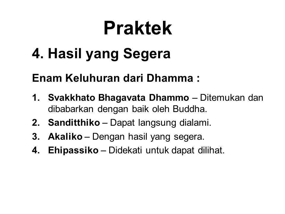 Praktek 4. Hasil yang Segera Enam Keluhuran dari Dhamma : 1.Svakkhato Bhagavata Dhammo – Ditemukan dan dibabarkan dengan baik oleh Buddha. 2.Sanditthi