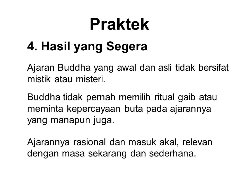 Praktek 4. Hasil yang Segera Ajaran Buddha yang awal dan asli tidak bersifat mistik atau misteri. Buddha tidak pernah memilih ritual gaib atau meminta