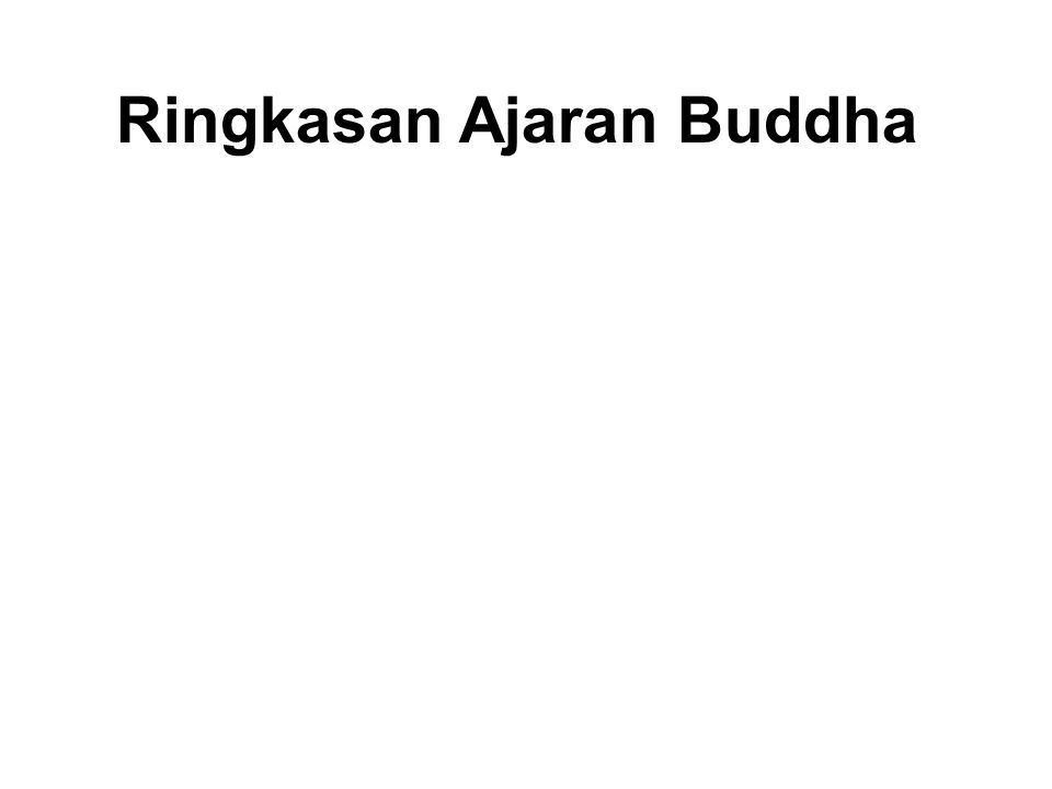Ringkasan Ajaran Buddha •Avoid evil •Do good •Purify our minds This is the teaching of all the Buddhas. Dhammapada - Verse 183.