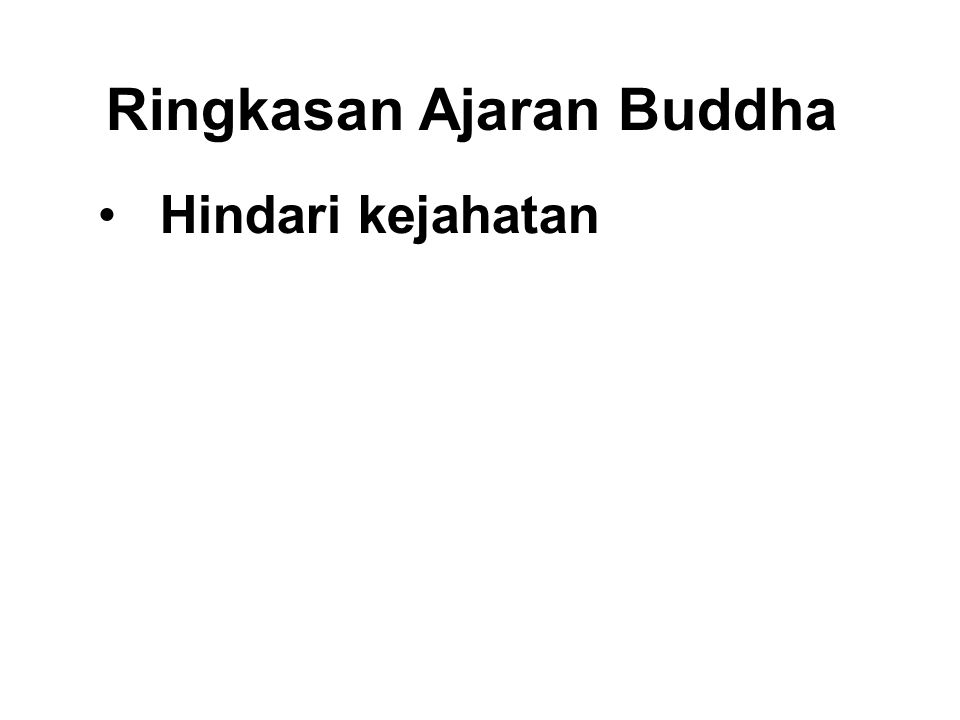 Ringkasan Ajaran Buddha •Hindari kejahatan •Do good •Purify our minds This is the teaching of all the Buddhas. Dhammapada - Verse 183.