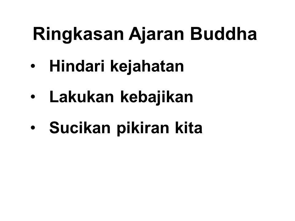 Ringkasan Ajaran Buddha •Hindari kejahatan •Lakukan kebajikan •Sucikan pikiran kita This is the teaching of all the Buddhas. Dhammapada - Verse 183.