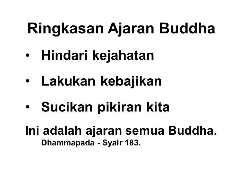Ringkasan Ajaran Buddha •Hindari kejahatan •Lakukan kebajikan •Sucikan pikiran kita Ini adalah ajaran semua Buddha. Dhammapada - Syair 183.
