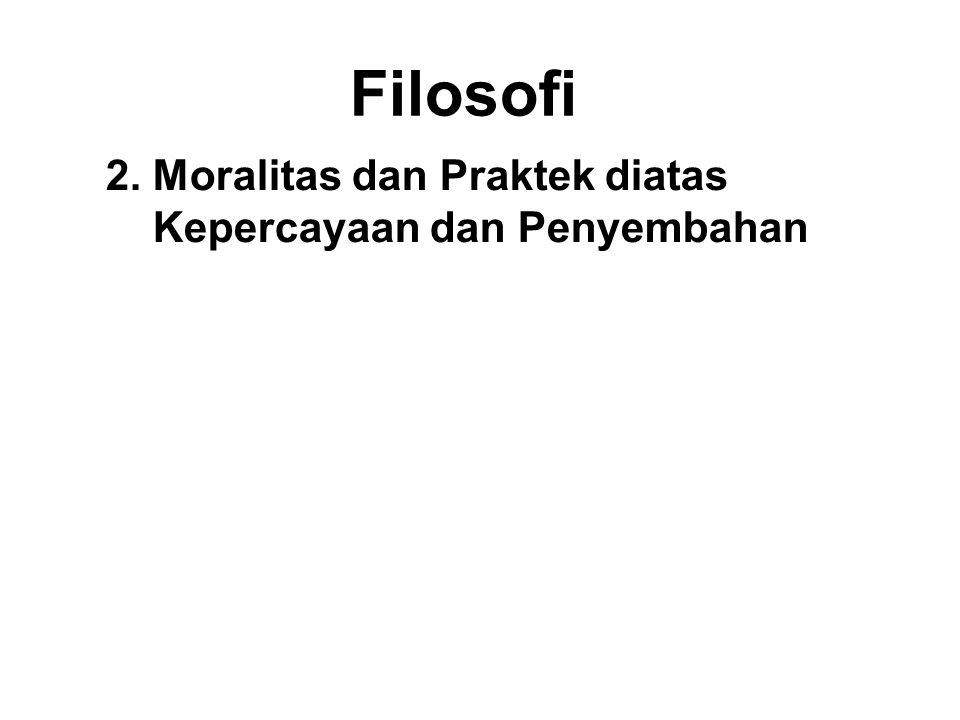 Filosofi 2. Moralitas dan Praktek diatas Kepercayaan dan Penyembahan Most other Doktrin and religions place faith and worship above all else. However,