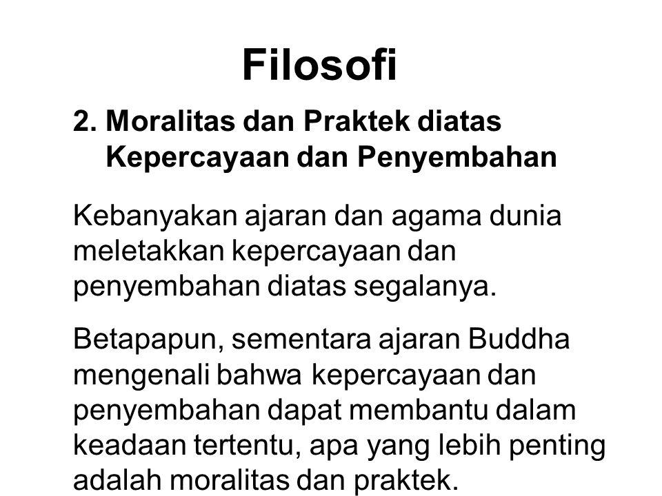 Filosofi 2. Moralitas dan Praktek diatas Kepercayaan dan Penyembahan Kebanyakan ajaran dan agama dunia meletakkan kepercayaan dan penyembahan diatas s