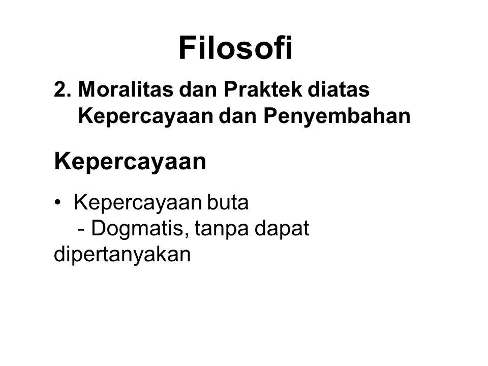 Filosofi 2. Moralitas dan Praktek diatas Kepercayaan dan Penyembahan Kepercayaan • Kepercayaan buta - Dogmatis, tanpa dapat dipertanyakan • Wisdom fai