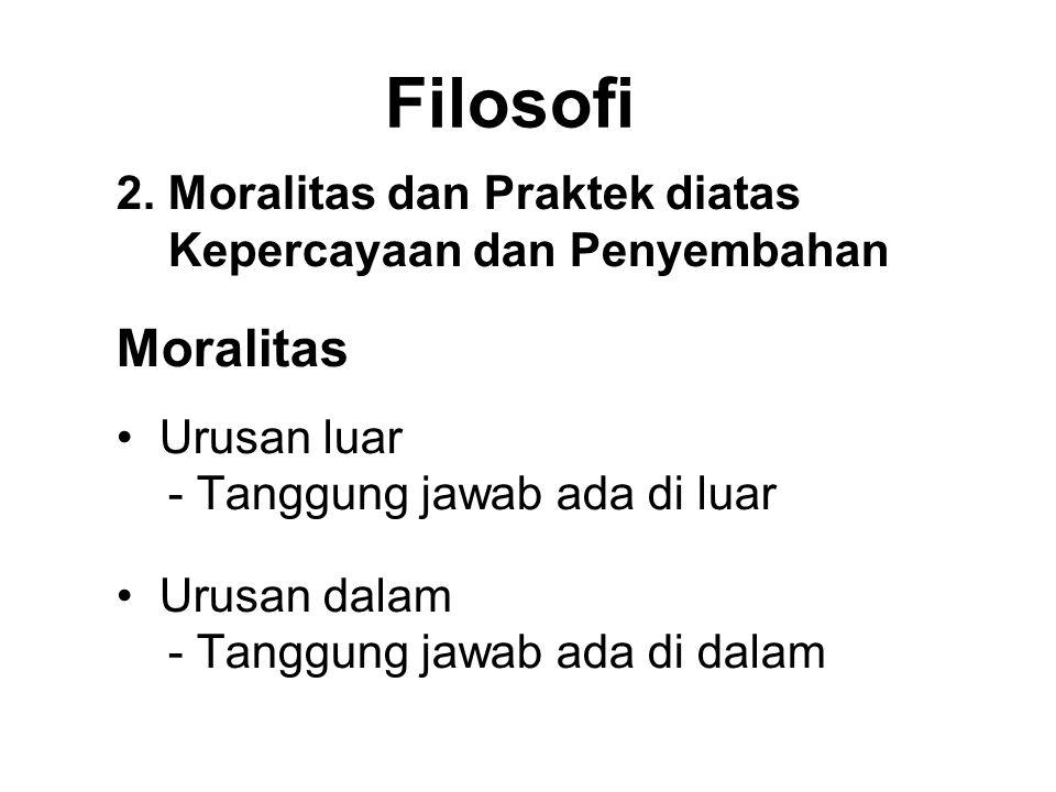 Filosofi 2. Moralitas dan Praktek diatas Kepercayaan dan Penyembahan Moralitas • Urusan luar - Tanggung jawab ada di luar • Urusan dalam - Tanggung ja