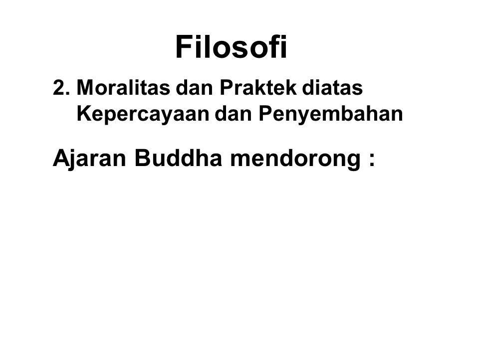 Filosofi 2. Moralitas dan Praktek diatas Kepercayaan dan Penyembahan Ajaran Buddha mendorong : Internalized Moralitas + Wisdom faith
