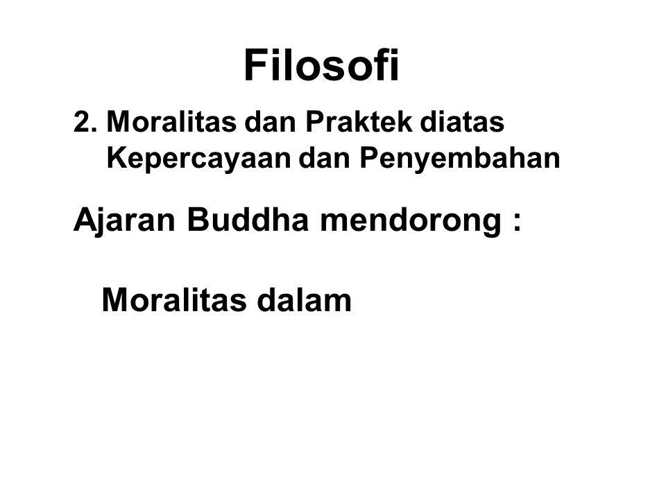 Filosofi 2. Moralitas dan Praktek diatas Kepercayaan dan Penyembahan Ajaran Buddha mendorong : Moralitas dalam + Wisdom faith