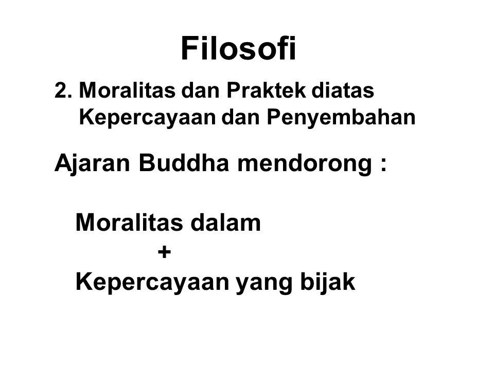Filosofi 2. Moralitas dan Praktek diatas Kepercayaan dan Penyembahan Ajaran Buddha mendorong : Moralitas dalam + Kepercayaan yang bijak