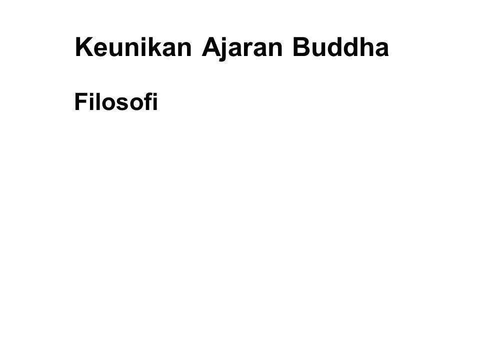 Keunikan Ajaran Buddha Filosofi 1. Free Enquiry 2. Realistic and Practical 3. Moralitas and Praktek over Faith and Worship 4. Tolerance and Respect