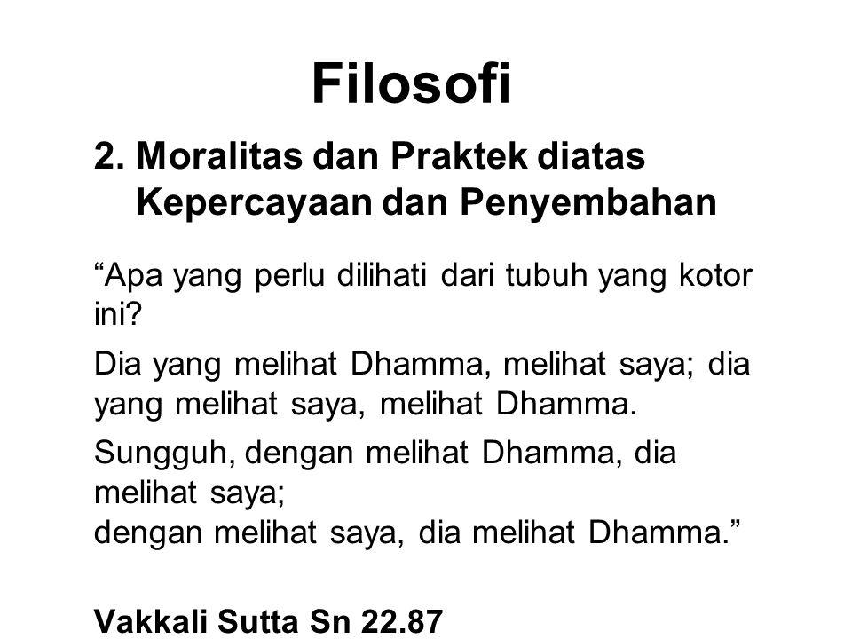 """Filosofi 2. Moralitas dan Praktek diatas Kepercayaan dan Penyembahan """"Apa yang perlu dilihati dari tubuh yang kotor ini? Dia yang melihat Dhamma, meli"""