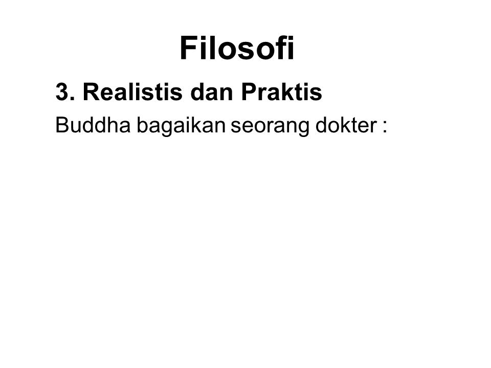 Filosofi 3. Realistis dan Praktis Buddha bagaikan seorang dokter : 1.Discovering the illness 2.Diagnosing the illness 3.Seeing that there is a cure 4.