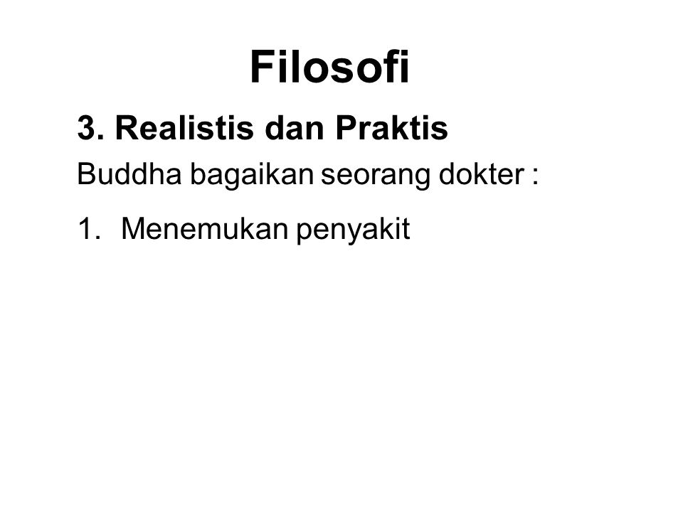 Filosofi 3. Realistis dan Praktis Buddha bagaikan seorang dokter : 1.Menemukan penyakit 2.Diagnosing the illness 3.Seeing that there is a cure 4.Presc