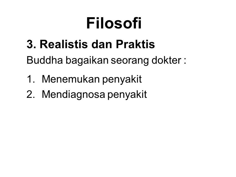 Filosofi 3. Realistis dan Praktis Buddha bagaikan seorang dokter : 1.Menemukan penyakit 2.Mendiagnosa penyakit 3.Seeing that there is a cure 4.Prescri