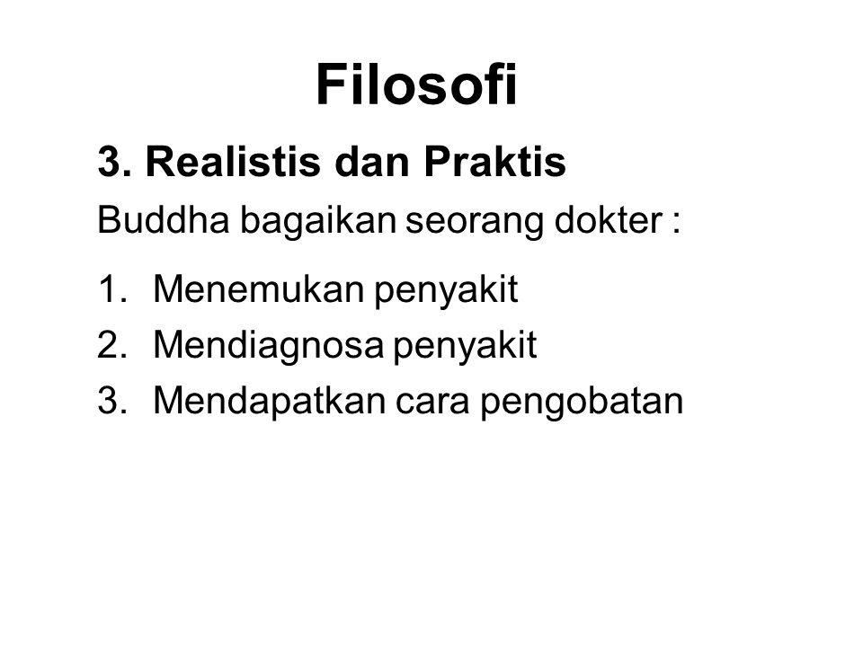Filosofi 3. Realistis dan Praktis Buddha bagaikan seorang dokter : 1.Menemukan penyakit 2.Mendiagnosa penyakit 3.Mendapatkan cara pengobatan 4.Prescri