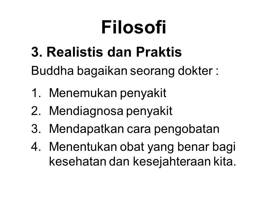 Filosofi 3. Realistis dan Praktis Buddha bagaikan seorang dokter : 1.Menemukan penyakit 2.Mendiagnosa penyakit 3.Mendapatkan cara pengobatan 4.Menentu