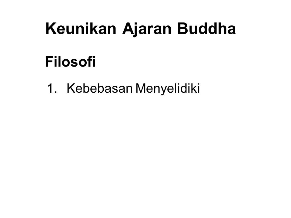 Keunikan Ajaran Buddha Filosofi 1. Kebebasan Menyelidiki 2. Realistic and Practical 3. Moralitas and Praktek over Faith and Worship 4. Tolerance and R