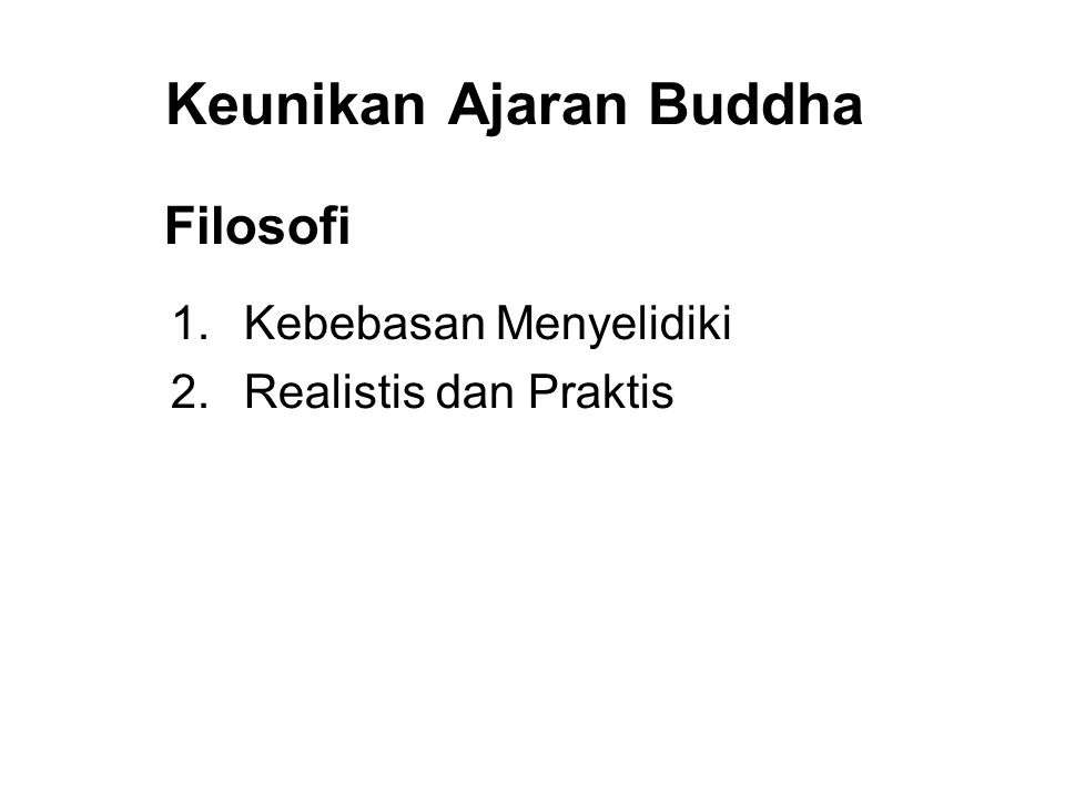 Keunikan Ajaran Buddha Filosofi 1. Kebebasan Menyelidiki 2. Realistis dan Praktis 3. Moralitas and Praktek over Faith and Worship 4. Tolerance and Res