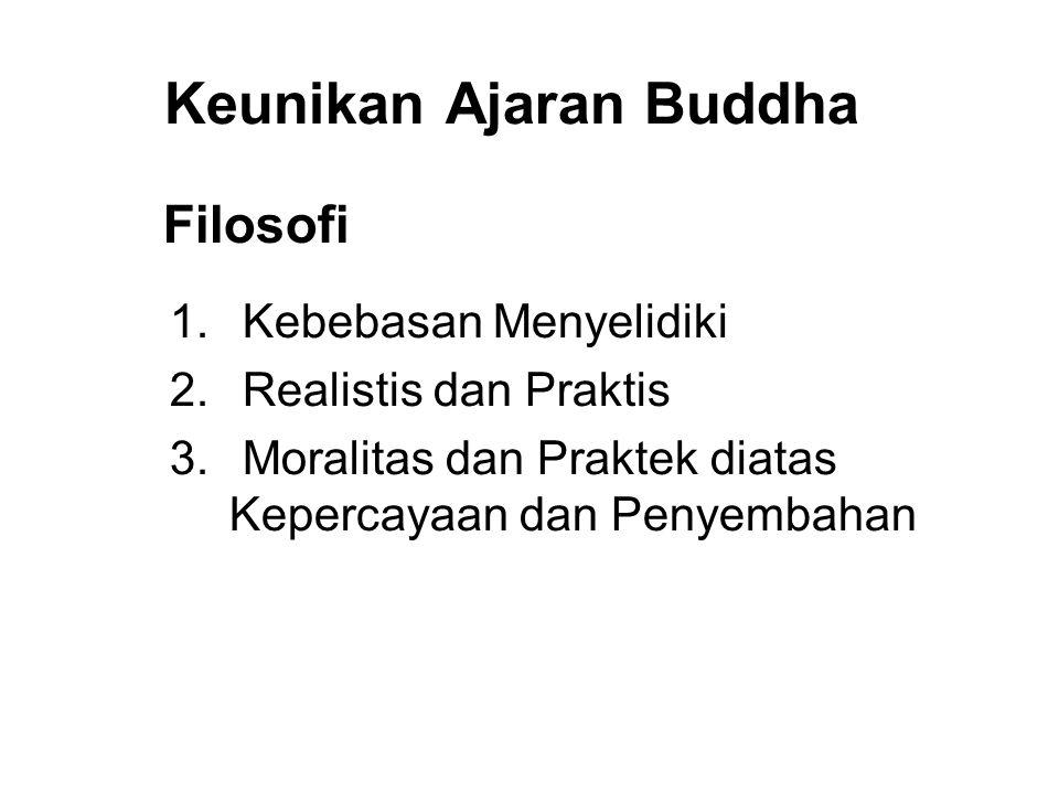 Keunikan Ajaran Buddha Filosofi 1. Kebebasan Menyelidiki 2. Realistis dan Praktis 3. Moralitas dan Praktek diatas Kepercayaan dan Penyembahan 4. Toler