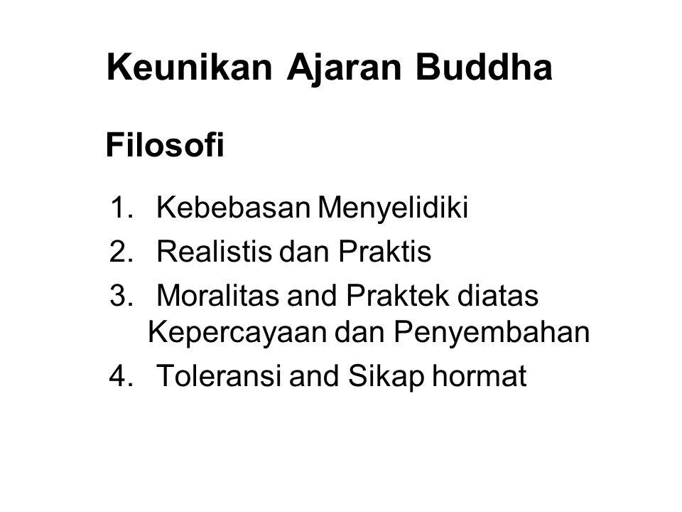 Keunikan Ajaran Buddha Filosofi 1. Kebebasan Menyelidiki 2. Realistis dan Praktis 3. Moralitas and Praktek diatas Kepercayaan dan Penyembahan 4. Toler