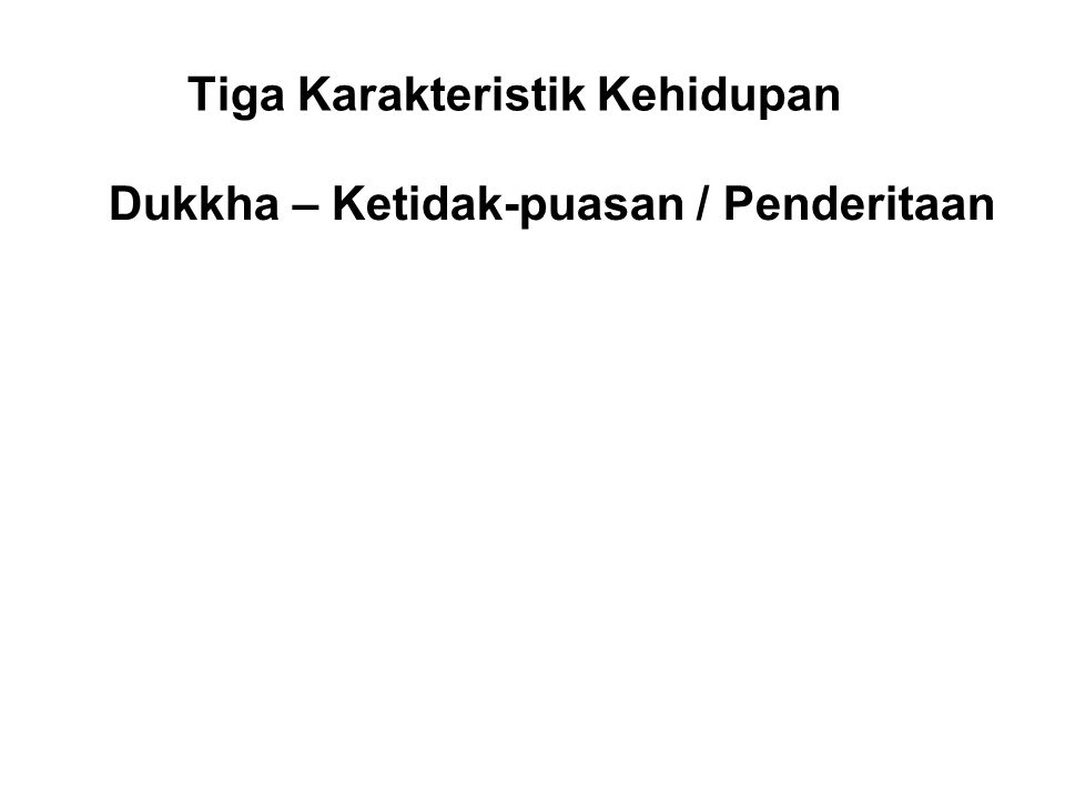 Tiga Karakteristik Kehidupan Dukkha – Ketidak-puasan / Penderitaan Because all things are impermanent, existence is subject to dukkha. There will alwa