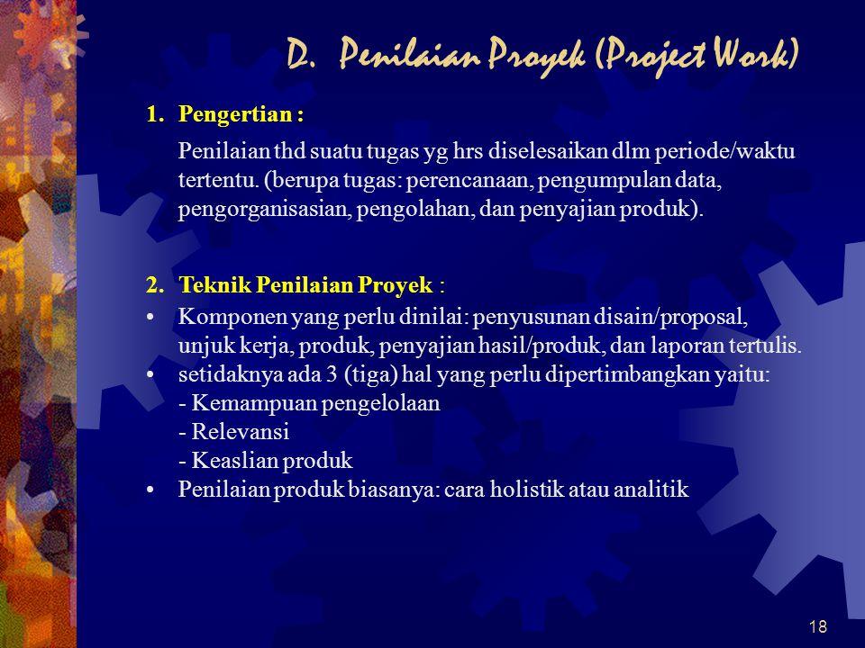 18 D. Penilaian Proyek (Project Work) 1.Pengertian : Penilaian thd suatu tugas yg hrs diselesaikan dlm periode/waktu tertentu. (berupa tugas: perencan