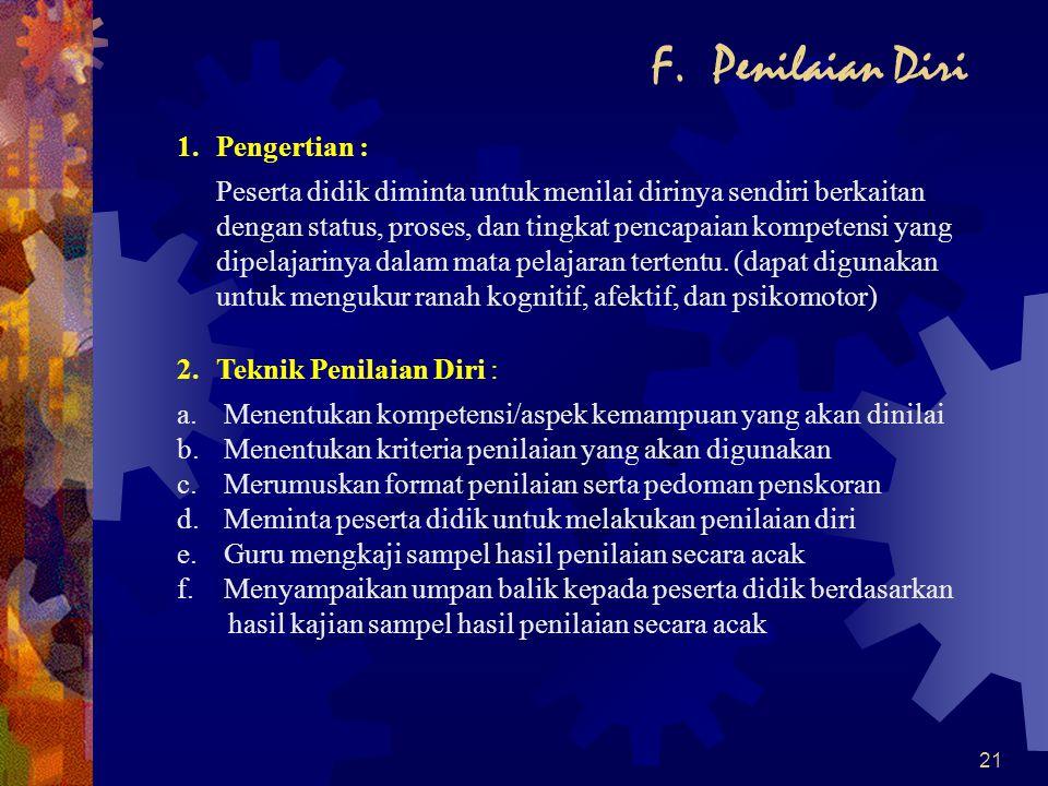 21 F. Penilaian Diri 1.Pengertian : Peserta didik diminta untuk menilai dirinya sendiri berkaitan dengan status, proses, dan tingkat pencapaian kompet