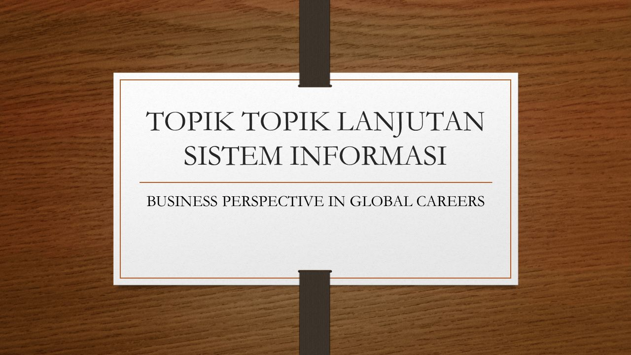 TOPIK TOPIK LANJUTAN SISTEM INFORMASI BUSINESS PERSPECTIVE IN GLOBAL CAREERS