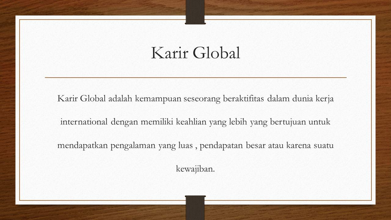 Karir Global Karir Global adalah kemampuan seseorang beraktifitas dalam dunia kerja international dengan memiliki keahlian yang lebih yang bertujuan untuk mendapatkan pengalaman yang luas, pendapatan besar atau karena suatu kewajiban.