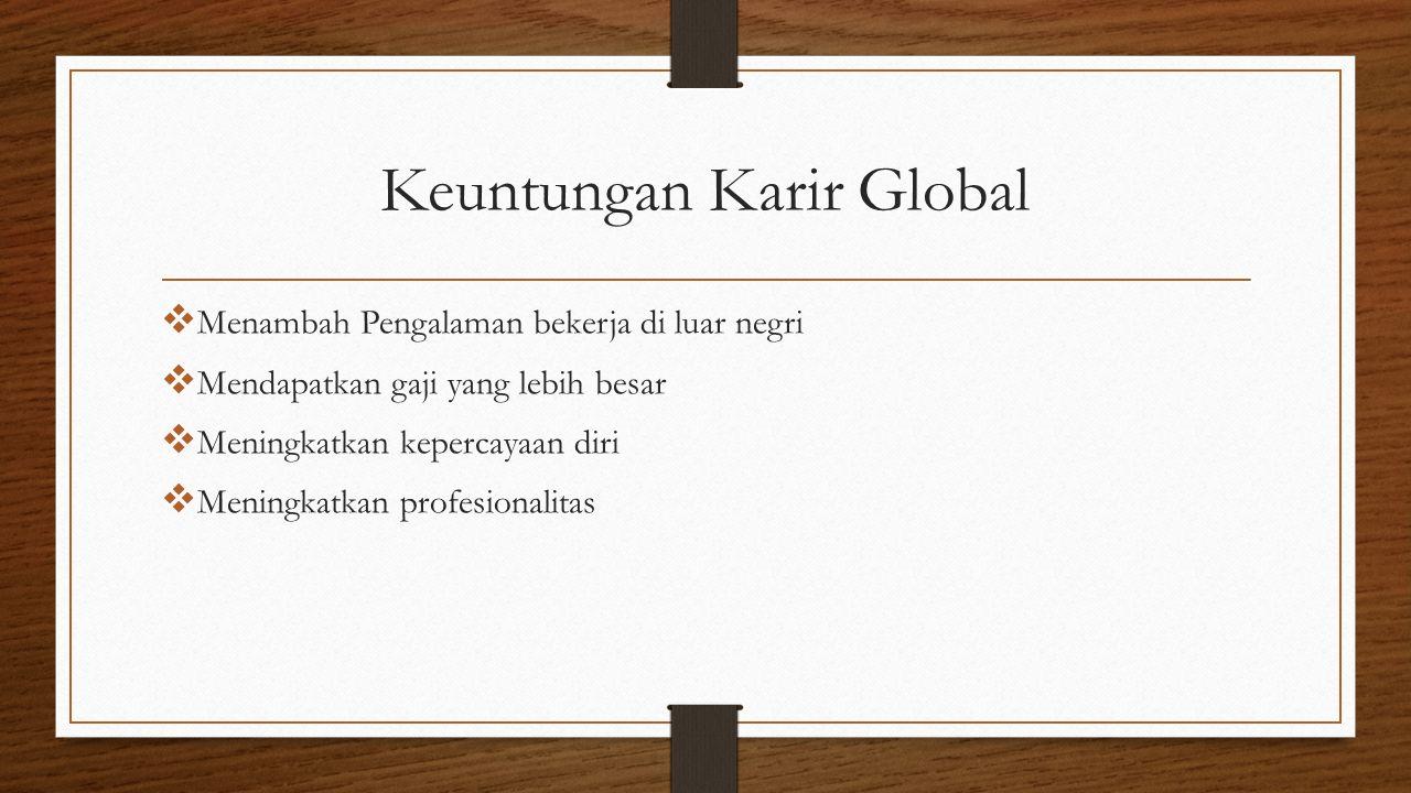 Keuntungan Karir Global  Menambah Pengalaman bekerja di luar negri  Mendapatkan gaji yang lebih besar  Meningkatkan kepercayaan diri  Meningkatkan profesionalitas