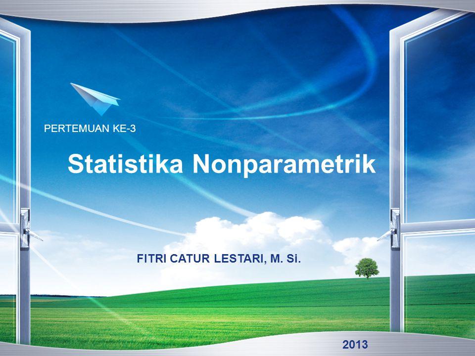 Statistika Nonparametrik PERTEMUAN KE-3 FITRI CATUR LESTARI, M. Si. 2013