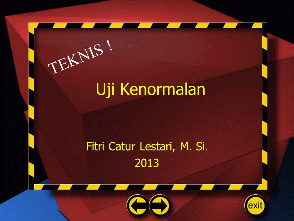 Uji Kenormalan Fitri Catur Lestari, M. Si. 2013 TEKNIS !