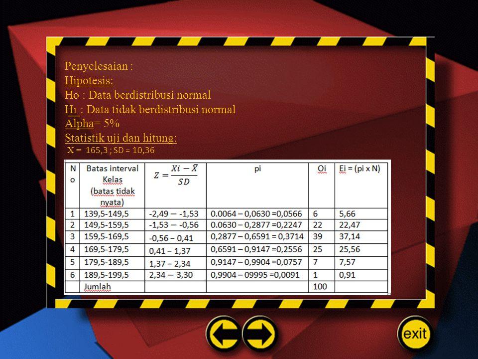 Penyelesaian : Hipotesis: Ho : Data berdistribusi normal H 1 : Data tidak berdistribusi normal Alpha= 5% Statistik uji dan hitung: X = 165,3 ; SD = 10