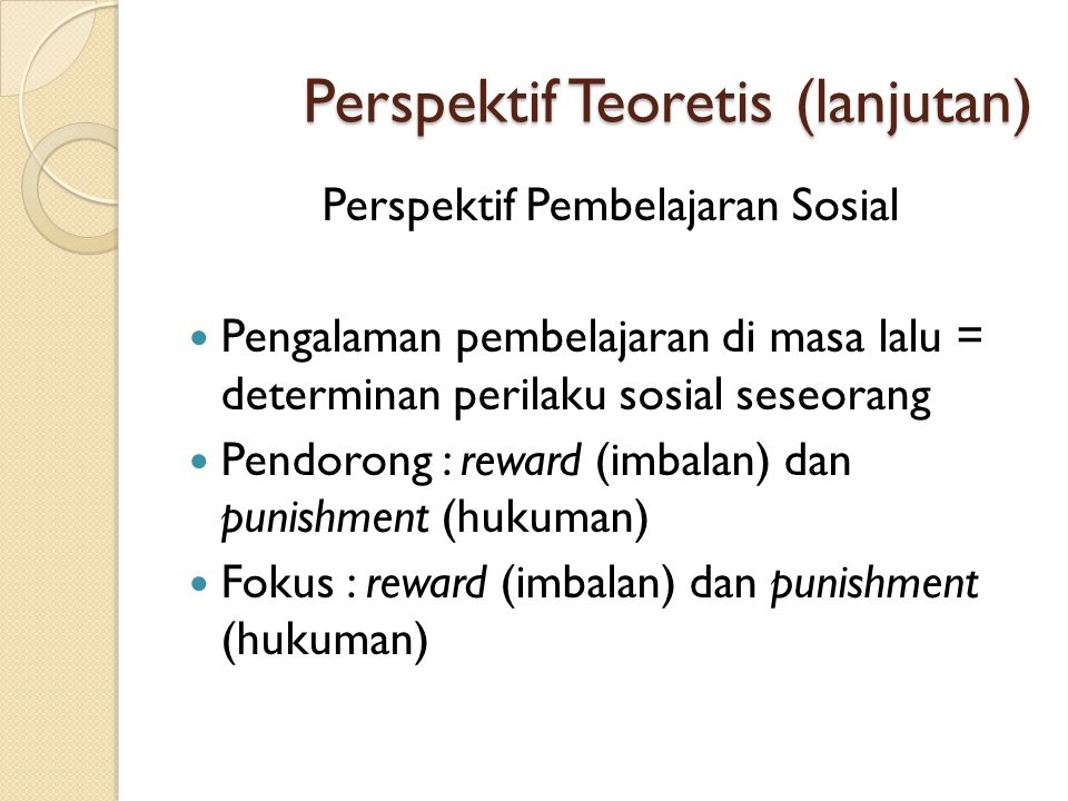 Perspektif Teoretis (lanjutan) Perspektif Pembelajaran Sosial  Pengalaman pembelajaran di masa lalu = determinan perilaku sosial seseorang  Pendoron