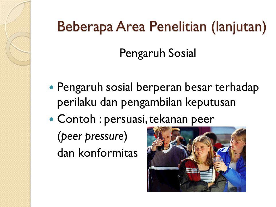Beberapa Area Penelitian (lanjutan) Pengaruh Sosial  Pengaruh sosial berperan besar terhadap perilaku dan pengambilan keputusan  Contoh : persuasi,