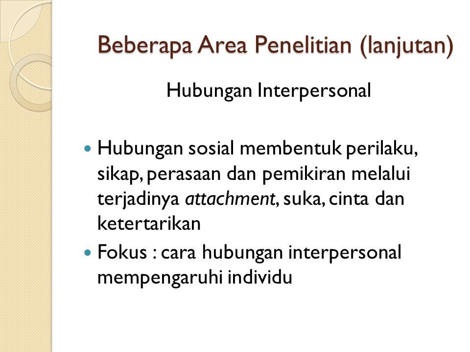 Beberapa Area Penelitian (lanjutan) Hubungan Interpersonal  Hubungan sosial membentuk perilaku, sikap, perasaan dan pemikiran melalui terjadinya atta