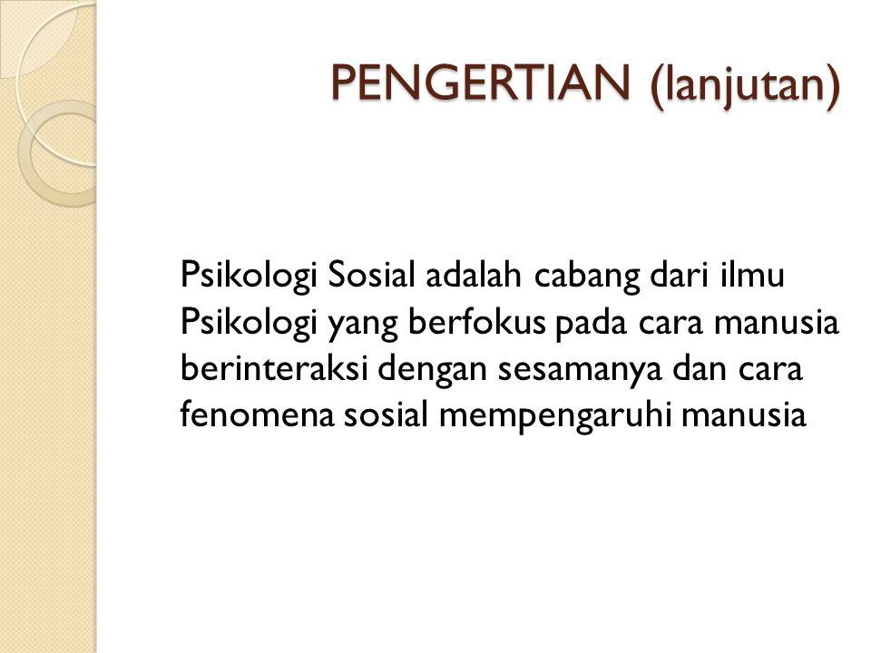 PENGERTIAN (lanjutan) Psikologi Sosial adalah cabang dari ilmu Psikologi yang berfokus pada cara manusia berinteraksi dengan sesamanya dan cara fenome