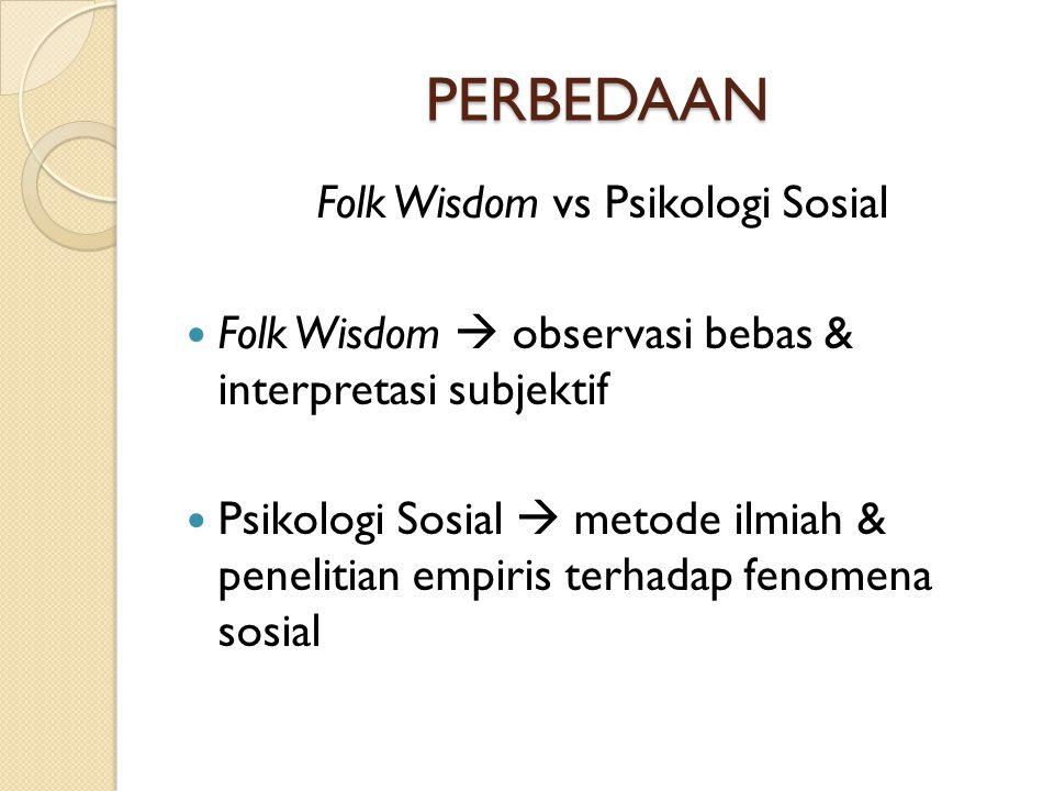 PERBEDAAN Folk Wisdom vs Psikologi Sosial  Folk Wisdom  observasi bebas & interpretasi subjektif  Psikologi Sosial  metode ilmiah & penelitian emp