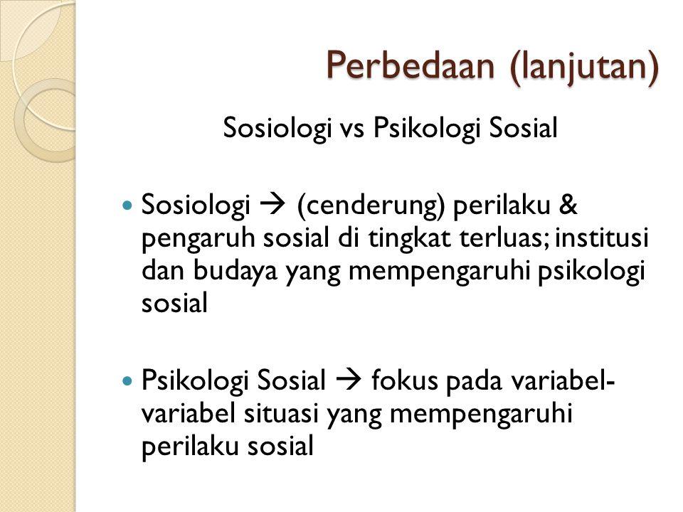 Perbedaan (lanjutan) Sosiologi vs Psikologi Sosial  Sosiologi  (cenderung) perilaku & pengaruh sosial di tingkat terluas; institusi dan budaya yang