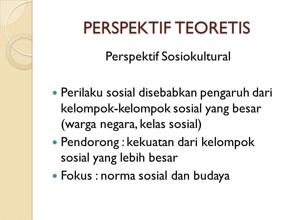 PERSPEKTIF TEORETIS Perspektif Sosiokultural  Perilaku sosial disebabkan pengaruh dari kelompok-kelompok sosial yang besar (warga negara, kelas sosia
