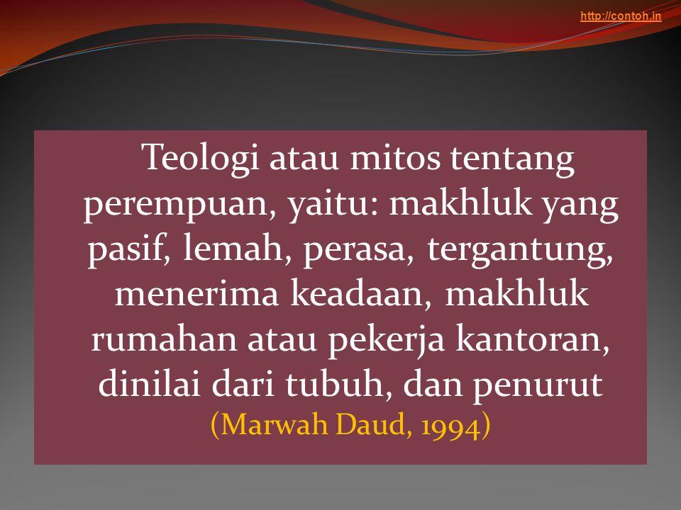 Teologi atau mitos tentang perempuan, yaitu: makhluk yang pasif, lemah, perasa, tergantung, menerima keadaan, makhluk rumahan atau pekerja kantoran, d
