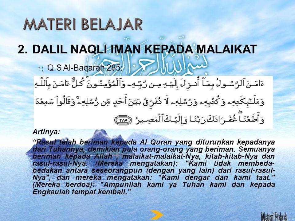 MATERI BELAJAR 2.DALIL NAQLI IMAN KEPADA MALAIKAT 1) Q.S Al-Baqarah 285: Artinya: Rasul telah beriman kepada Al Quran yang diturunkan kepadanya dari Tuhannya, demikian pula orang-orang yang beriman.